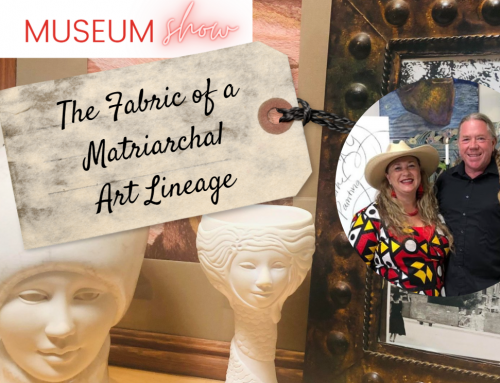 The Fabric of a Matriarchal Art Lineage – Upcoming Museum Show and Salon